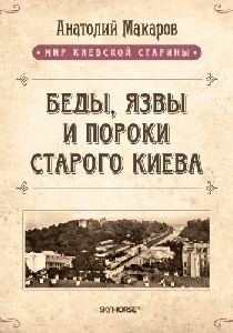 Беды, язвы и пороки старого Киева (том 5)